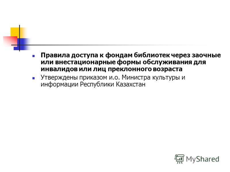Правила доступа к фондам библиотек через заочные или внестационарные формы обслуживания для инвалидов или лиц преклонного возраста Утверждены приказом и.о. Министра культуры и информации Республики Казахстан