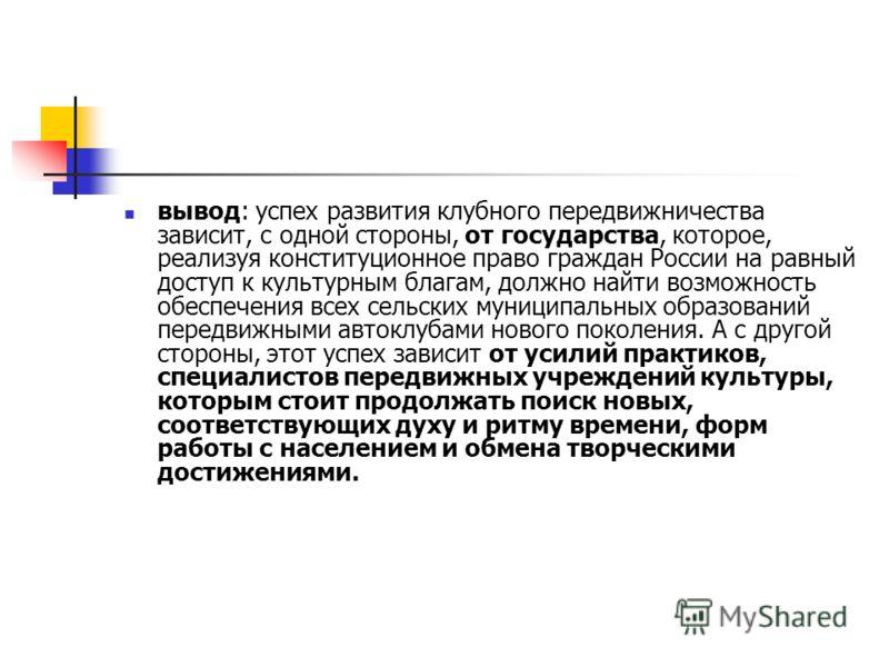 вывод: успех развития клубного передвижничества зависит, с одной стороны, от государства, которое, реализуя конституционное право граждан России на равный доступ к культурным благам, должно найти возможность обеспечения всех сельских муниципальных об