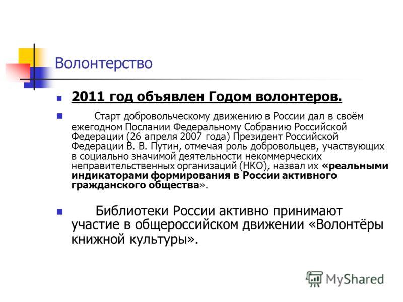 Волонтерство 2011 год объявлен Годом волонтеров. Старт добровольческому движению в России дал в своём ежегодном Послании Федеральному Собранию Российской Федерации (26 апреля 2007 года) Президент Российской Федерации В. В. Путин, отмечая роль доброво