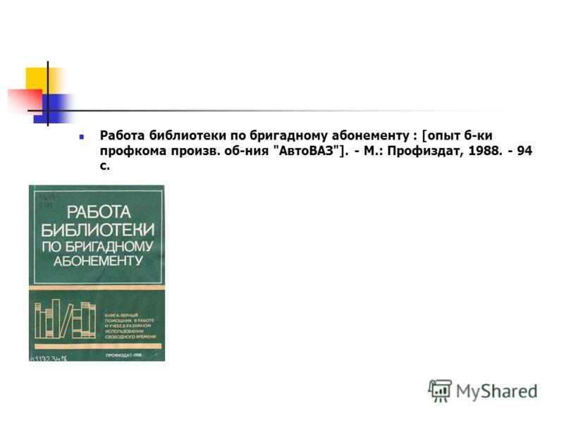 Работа библиотеки по бригадному абонементу : [опыт б-ки профкома произв. об-ния АвтоВАЗ]. - М.: Профиздат, 1988. - 94 с.