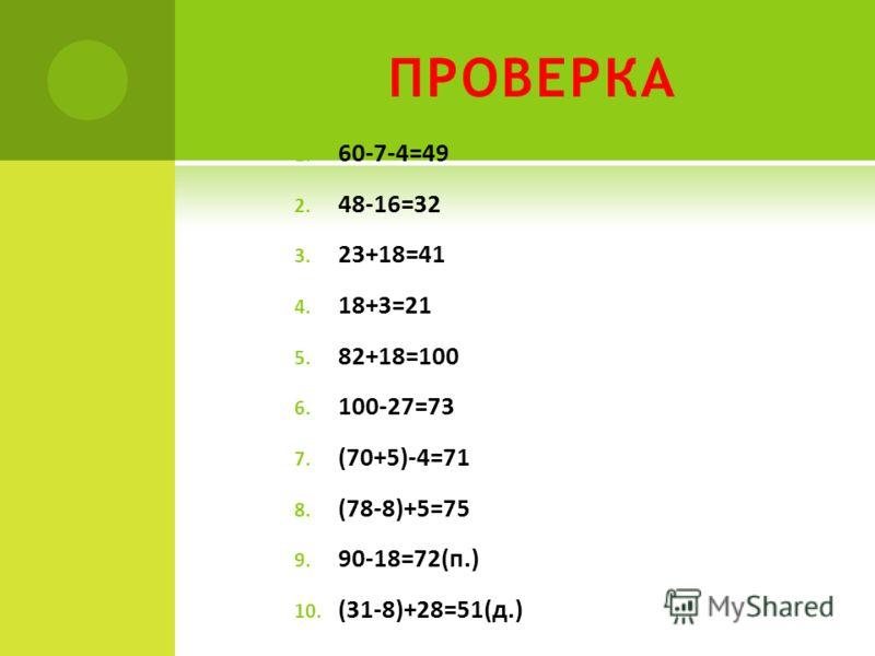 ПРОВЕРКА 1. 60-7-4=49 2. 48-16=32 3. 23+18=41 4. 18+3=21 5. 82+18=100 6. 100-27=73 7. (70+5)-4=71 8. (78-8)+5=75 9. 90-18=72(п.) 10. (31-8)+28=51(д.)