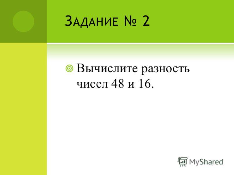 З АДАНИЕ 2 Вычислите разность чисел 48 и 16.