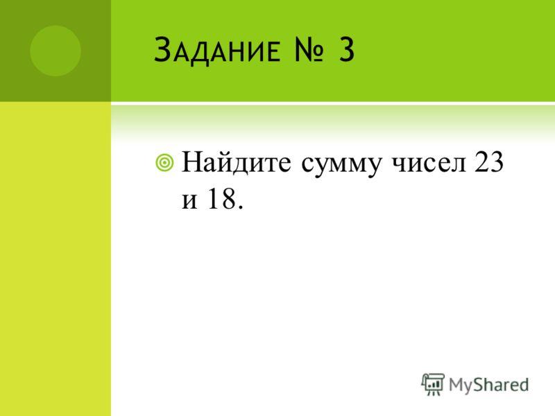 З АДАНИЕ 3 Найдите сумму чисел 23 и 18.