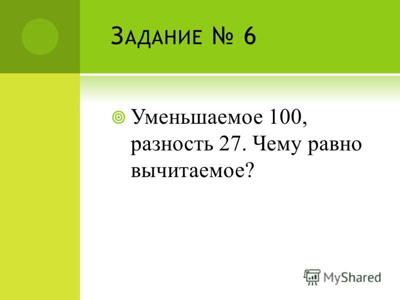 З АДАНИЕ 6 Уменьшаемое 100, разность 27. Чему равно вычитаемое?