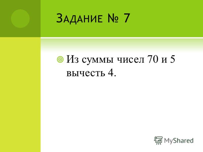 З АДАНИЕ 7 Из суммы чисел 70 и 5 вычесть 4.