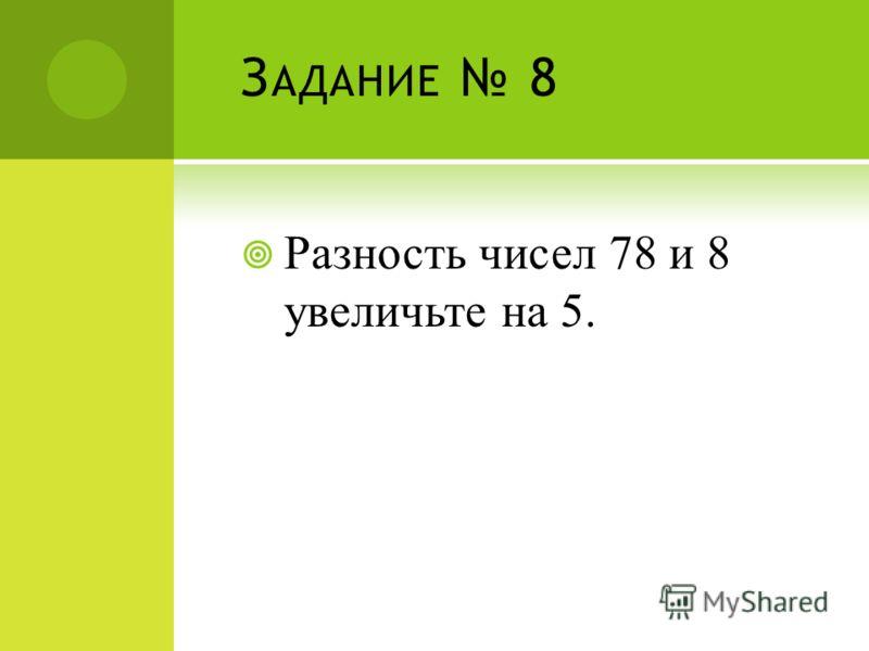 З АДАНИЕ 8 Разность чисел 78 и 8 увеличьте на 5.