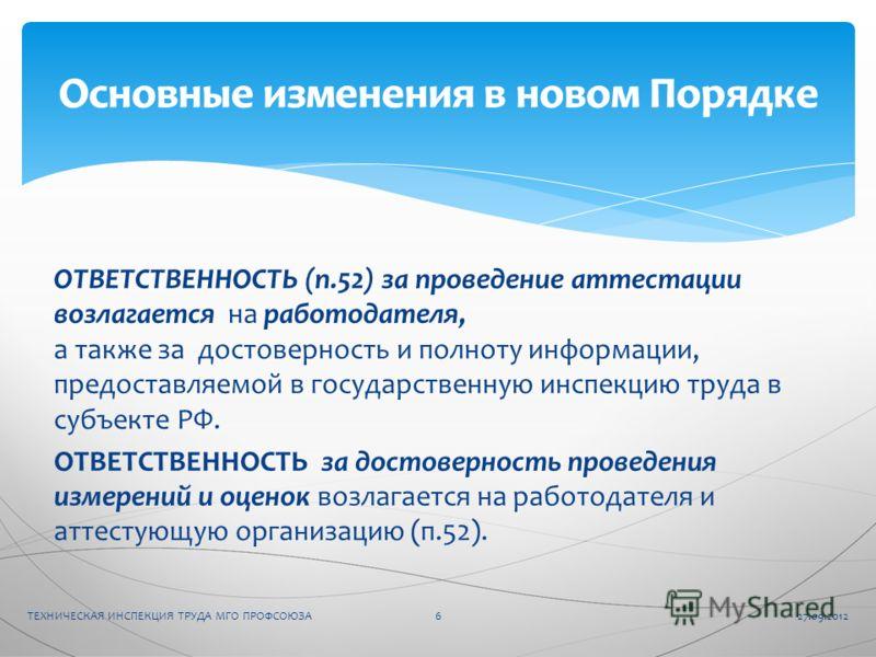 ОТВЕТСТВЕННОСТЬ (п.52) за проведение аттестации возлагается на работодателя, а также за достоверность и полноту информации, предоставляемой в государственную инспекцию труда в субъекте РФ. ОТВЕТСТВЕННОСТЬ за достоверность проведения измерений и оцено
