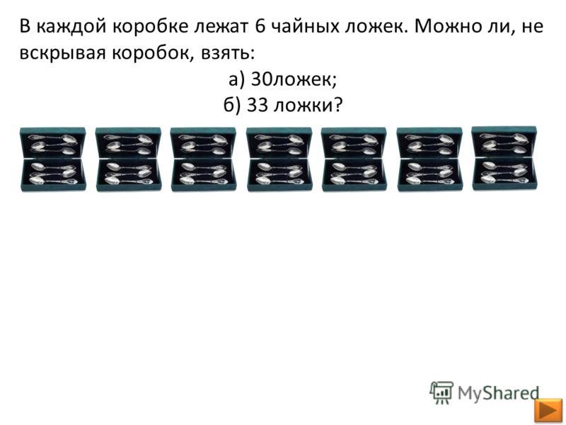 В каждой коробке лежат 6 чайных ложек. Можно ли, не вскрывая коробок, взять: а) 30ложек; б) 33 ложки?