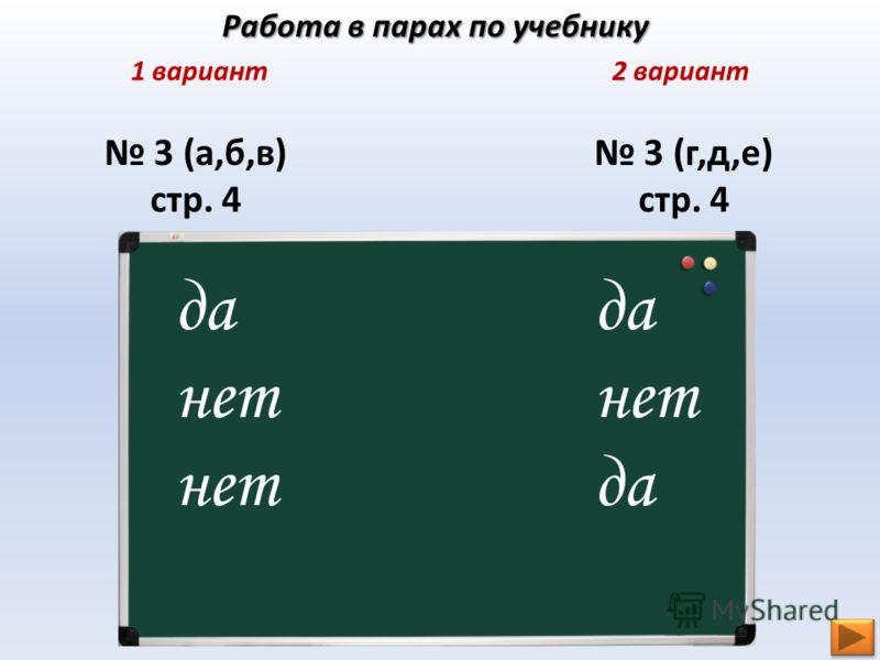 Работа в парах по учебнику 1 вариант2 вариант 3 (а,б,в) стр. 4 3 (г,д,е) стр. 4 да нет да нет да