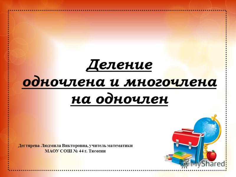 Деление одночлена и многочлена на одночлен Дегтярева Людмила Викторовна, учитель математики МАОУ СОШ 44 г. Тюмени