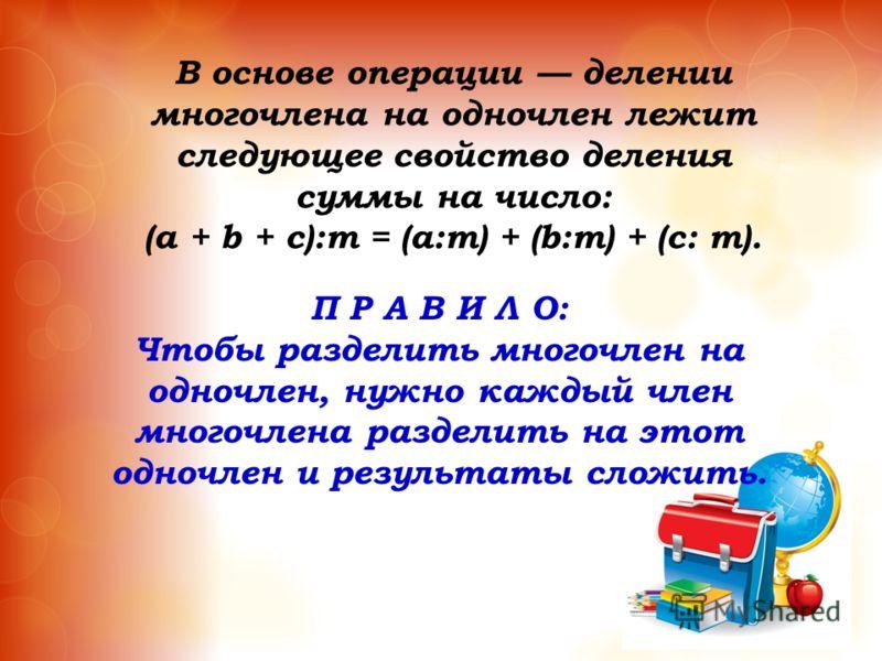 В основе операции делении многочлена на одночлен лежит следующее свойство деления суммы на число: (a + b + c):m = (a:m) + (b:m) + (c: m). П Р А В И Л О: Чтобы разделить многочлен на одночлен, нужно каждый член многочлена разделить на этот одночлен и