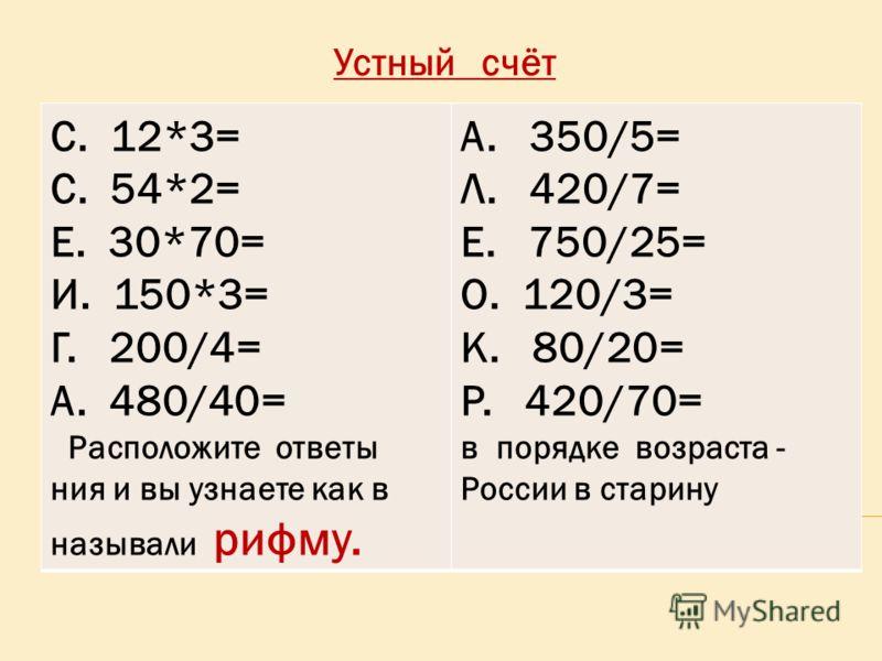 Устный счёт С. 12*3= С. 54*2= Е. 30*70= И. 150*3= Г. 200/4= А. 480/40= Расположите ответы ния и вы узнаете как в называли рифму. А. 350/5= Л. 420/7= Е. 750/25= О. 120/3= К. 80/20= Р. 420/70= в порядке возраста - России в старину