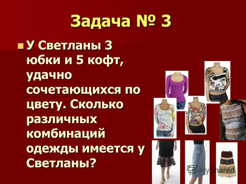 Задача 3 У Светланы 3 юбки и 5 кофт, удачно сочетающихся по цвету. Сколько различных комбинаций одежды имеется у Светланы? У Светланы 3 юбки и 5 кофт, удачно сочетающихся по цвету. Сколько различных комбинаций одежды имеется у Светланы?