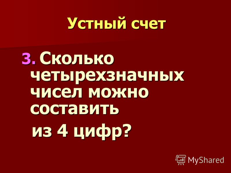 Устный счет 3. Сколько четырехзначных чисел можно составить из 4 цифр? из 4 цифр?