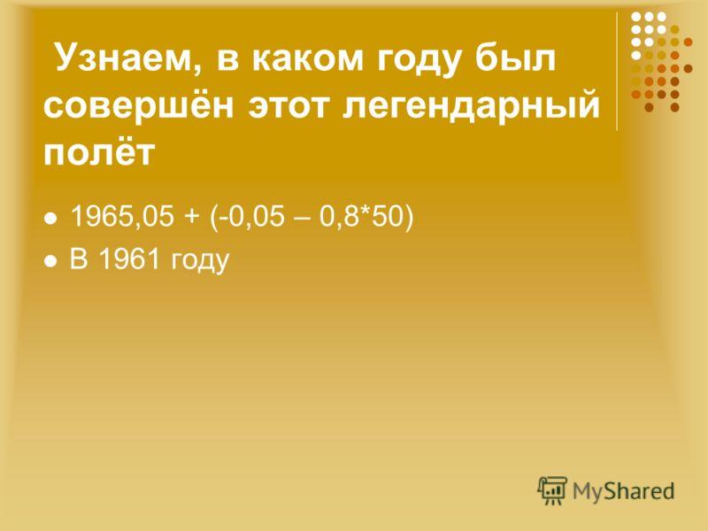 1965,05 + (-0,05 – 0,8*50) В 1961 году Узнаем, в каком году был совершён этот легендарный полёт