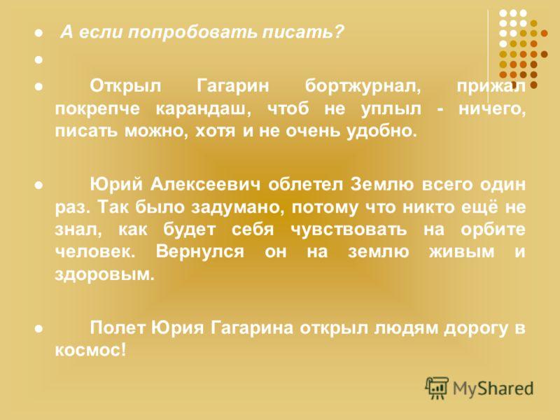 А если попробовать писать? Открыл Гагарин бортжурнал, прижал покрепче карандаш, чтоб не уплыл - ничего, писать можно, хотя и не очень удобно. Юрий Алексеевич облетел Землю всего один раз. Так было задумано, потому что никто ещё не знал, как будет себ