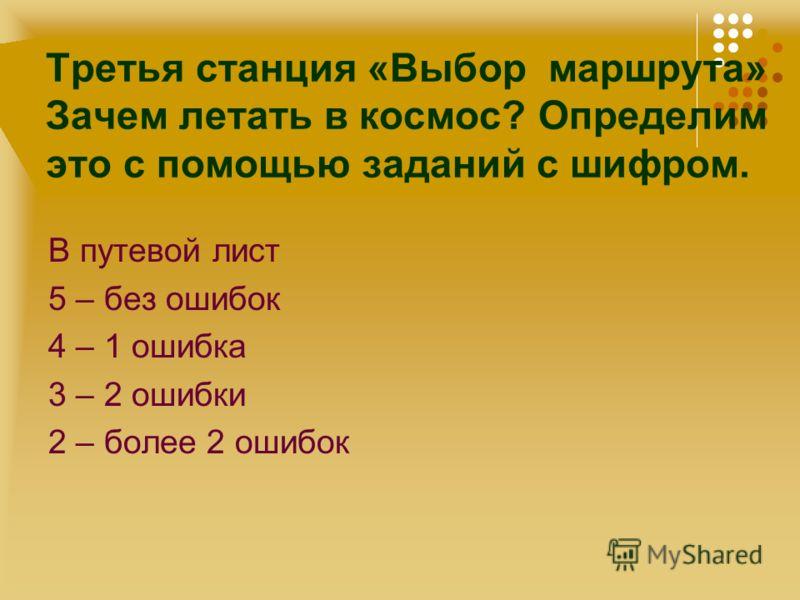 В путевой лист 5 – без ошибок 4 – 1 ошибка 3 – 2 ошибки 2 – более 2 ошибок Третья станция «Выбор маршрута» Зачем летать в космос? Определим это с помо
