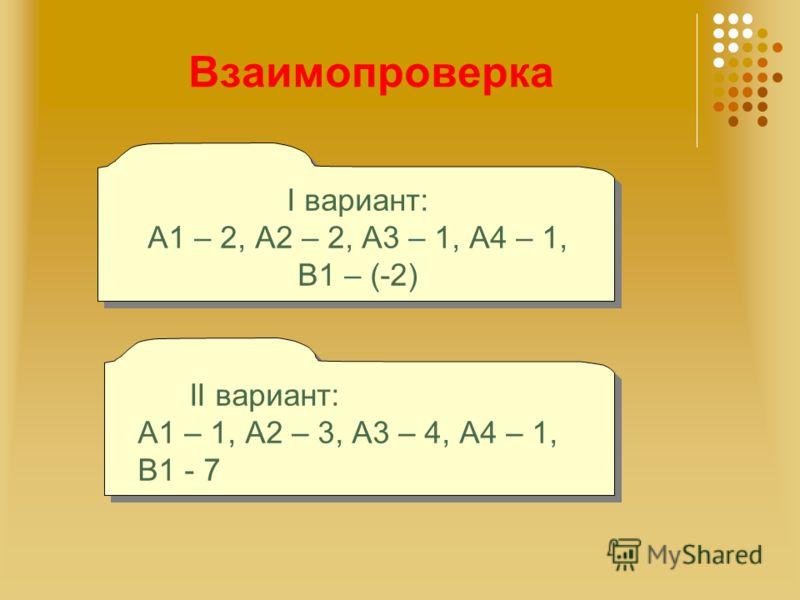Взаимопроверка I вариант: А1 – 2, А2 – 2, А3 – 1, А4 – 1, В1 – (-2) I вариант: А1 – 2, А2 – 2, А3 – 1, А4 – 1, В1 – (-2) II вариант: А1 – 1, А2 – 3, А3 – 4, А4 – 1, В1 - 7 II вариант: А1 – 1, А2 – 3, А3 – 4, А4 – 1, В1 - 7