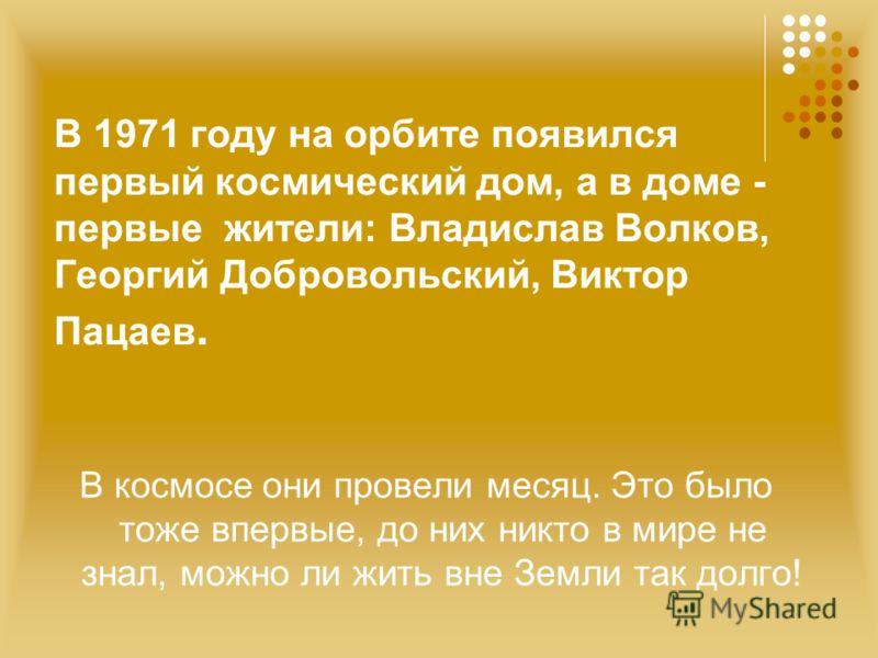 В 1971 году на орбите появился первый космический дом, а в доме - первые жители: Владислав Волков, Георгий Добровольский, Виктор Пацаев. В космосе они