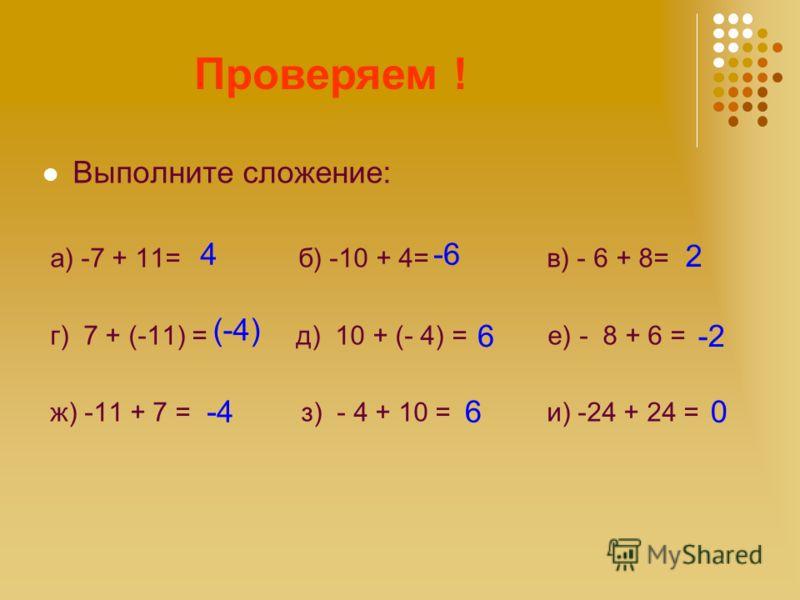 Считаем! Выполните сложение: а) -7 + 11= б) -10 + 4= в) - 6 + 8= г) 7 + (-11) = д) 10 + (- 4) = е) - 8 + 6 = ж) -11 + 7 = з) - 4 + 10 = и) -24 + 24 = Проверяем ! 4-6 (-4) 6-2 0 2 6-4
