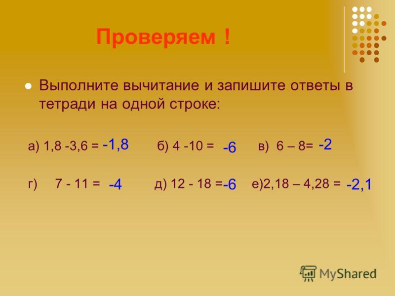Считаем! Выполните вычитание и запишите ответы в тетради на одной строке: а) 1,8 -3,6 = б) 4 -10 = в) 6 – 8= г) 7 - 11 = д) 12 - 18 = е)2,18 – 4,28 =