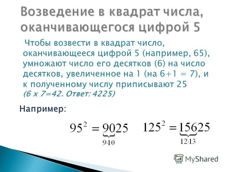 Чтобы возвести в квадрат число, оканчивающееся цифрой 5 (например, 65), умножают число его десятков (6) на число десятков, увеличенное на 1 (на 6+1 = 7), и к полученному числу приписывают 25 (6 х 7=42. Ответ: 4225) Например: