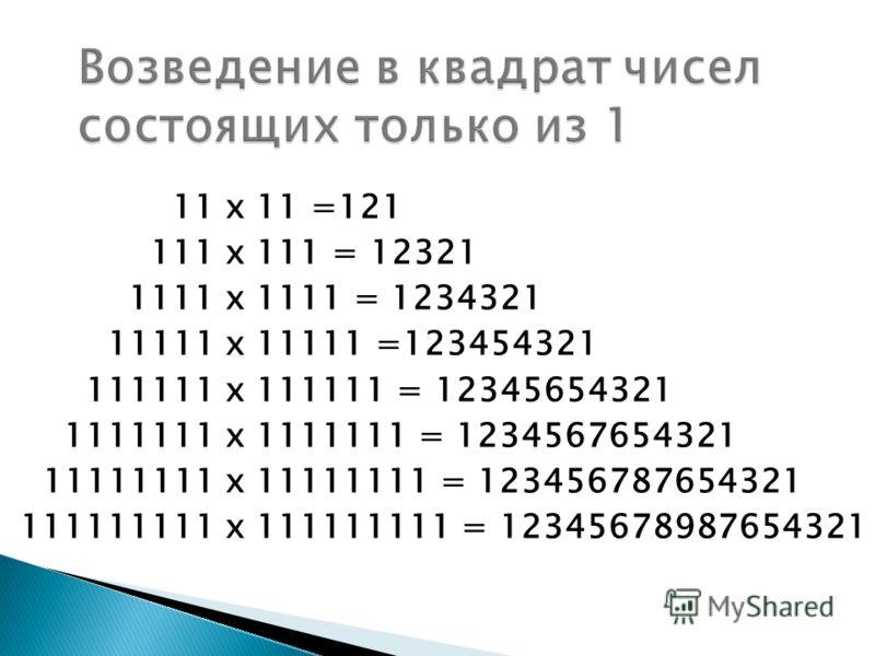 11 х 11 =121 111 х 111 = 12321 1111 х 1111 = 1234321 11111 х 11111 =123454321 111111 х 111111 = 12345654321 1111111 х 1111111 = 1234567654321 11111111 х 11111111 = 123456787654321 111111111 х 111111111 = 12345678987654321