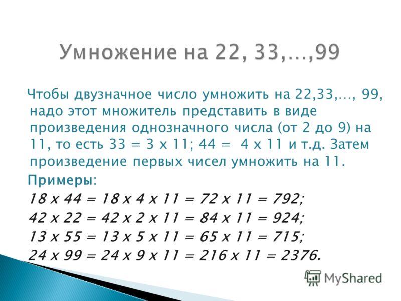 Чтобы двузначное число умножить на 22,33,…, 99, надо этот множитель представить в виде произведения однозначного числа (от 2 до 9) на 11, то есть 33 = 3 х 11; 44 = 4 х 11 и т.д. Затем произведение первых чисел умножить на 11. Примеры: 18 х 44 = 18 х