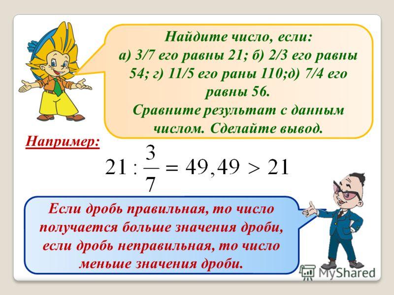 Найдите число, если: а) 3/7 его равны 21; б) 2/3 его равны 54; г) 11/5 его раны 110;д) 7/4 его равны 56. Сравните результат с данным числом. Сделайте вывод. Например: Если дробь правильная, то число получается больше значения дроби, если дробь неправ