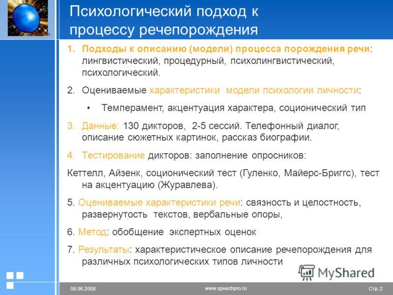 Стр. 208.06.2008 www.speechpro.ru Психологический подход к процессу речепорождения 1. 1.Подходы к описанию (модели) процесса порождения речи: лингвистический, процедурный, психолингвистический, психологический. 2. 2.Оцениваемые характеристики модели