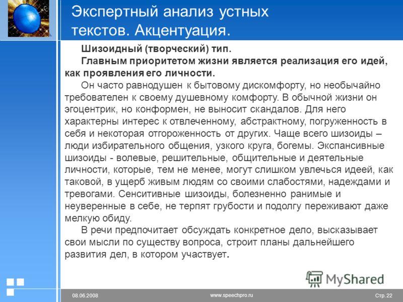 Стр. 2208.06.2008 www.speechpro.ru Экспертный анализ устных текстов. Акцентуация. Шизоидный (творческий) тип. Главным приоритетом жизни является реализация его идей, как проявления его личности. Он часто равнодушен к бытовому дискомфорту, но необычай