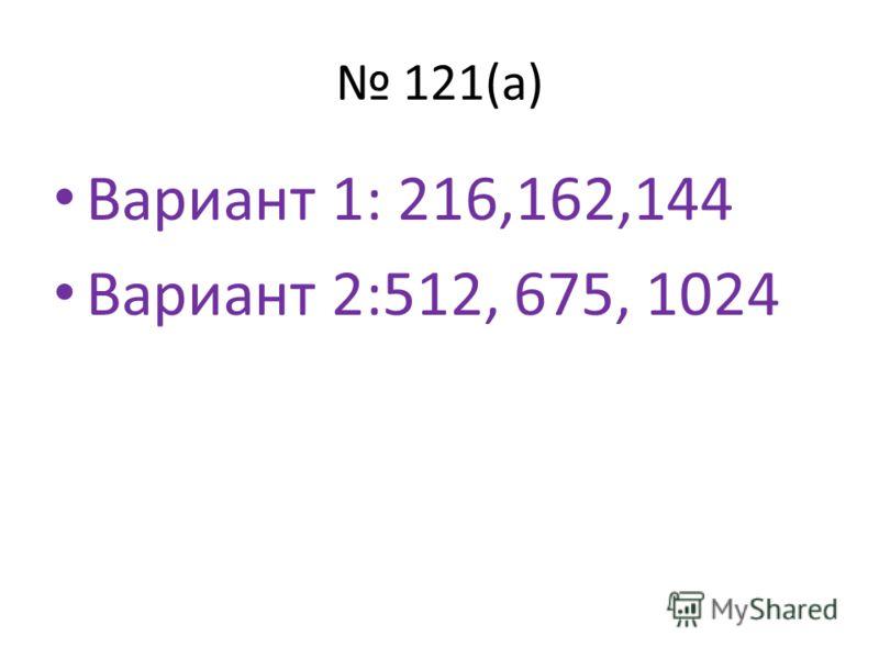 121(а) Вариант 1: 216,162,144 Вариант 2:512, 675, 1024