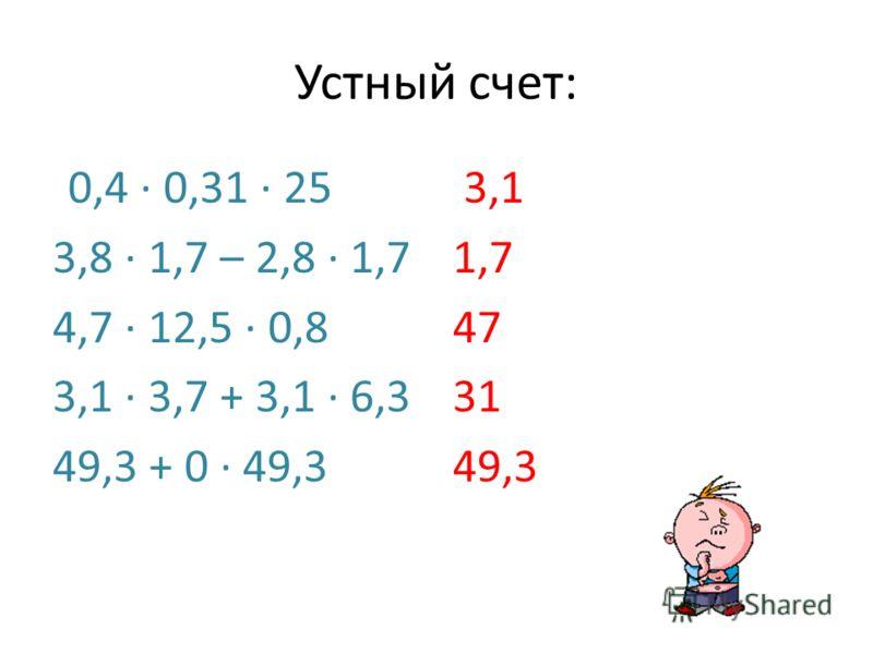 Устный счет: 0,4 0,31 25 3,8 1,7 – 2,8 1,7 4,7 12,5 0,8 3,1 3,7 + 3,1 6,3 49,3 + 0 49,3 3,1 1,7 47 31 49,3