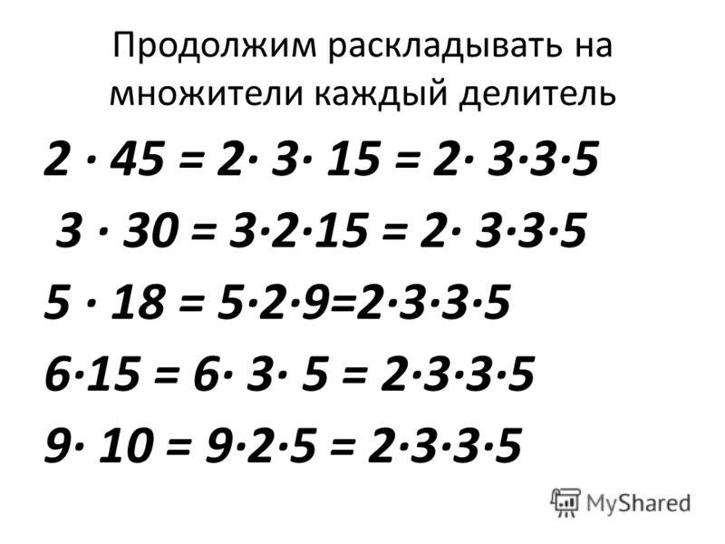 Продолжим раскладывать на множители каждый делитель 2 45 = 2 3 15 = 2 335 3 30 = 3215 = 2 335 5 18 = 529=2335 615 = 6 3 5 = 2335 9 10 = 925 = 2335