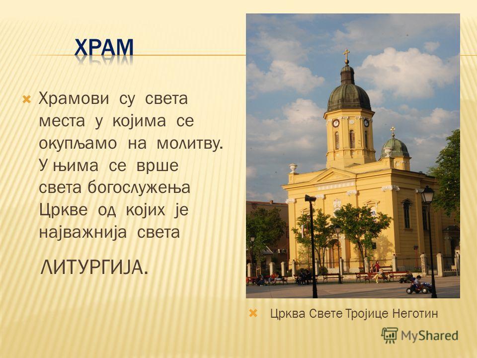 Храмови су света места у којима се окупљамо на молитву. У њима се врше света богослужења Цркве од којих је најважнија света ЛИТУРГИЈА. Црква Свете Тројице Неготин