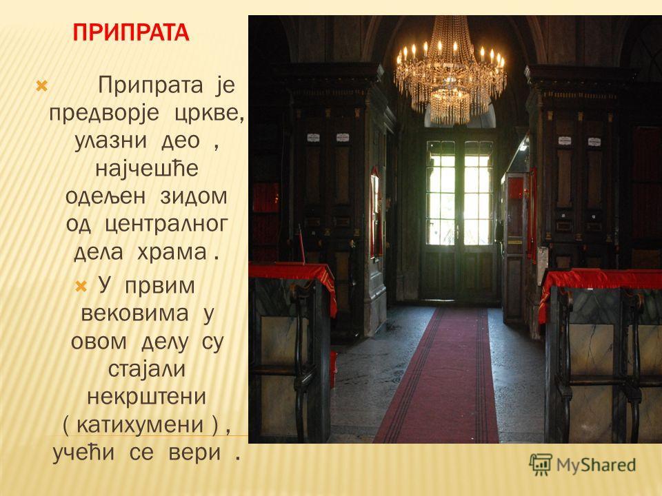 Припрата је предворје цркве, улазни део, најчешће одељен зидом од централног дела храма. У првим вековима у овом делу су стајали некрштени ( катихумени ), учећи се вери.