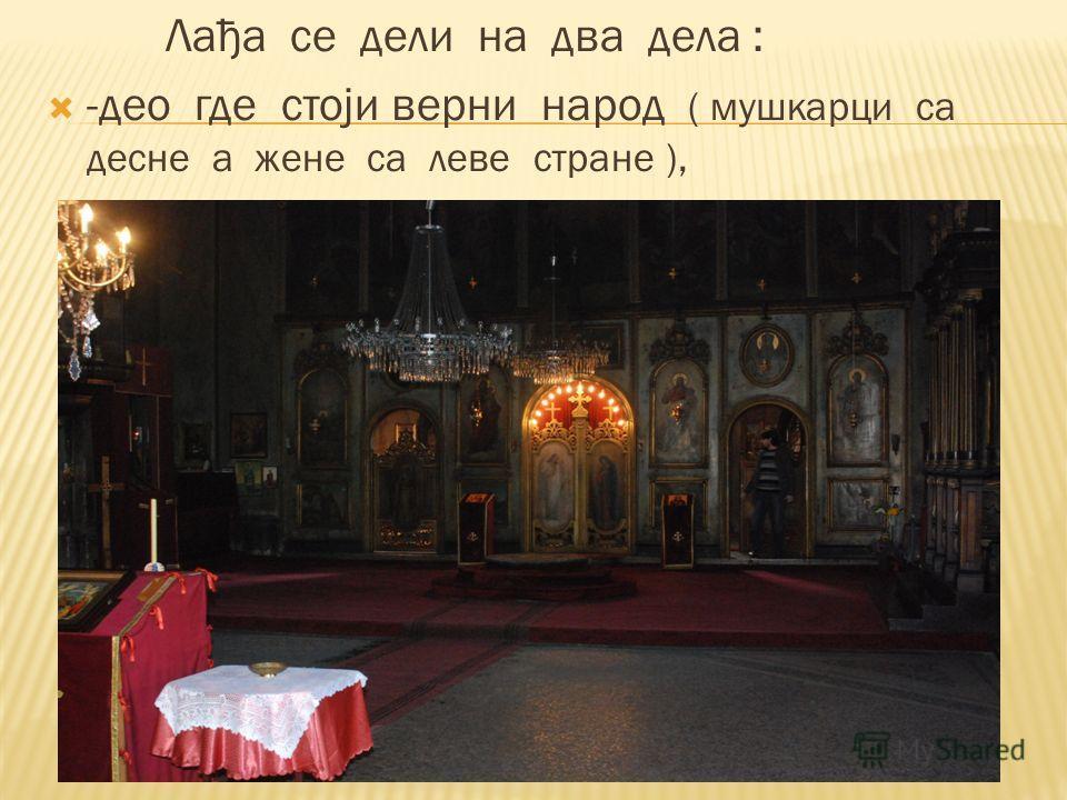 Лађа се дели на два дела : -део где стоји верни народ ( мушкарци са десне а жене са леве стране ),