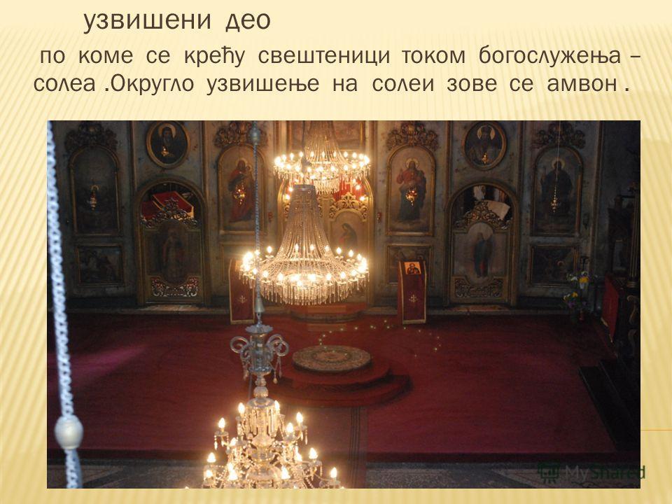 узвишени део по коме се крећу свештеници током богослужења – солеа.Округло узвишење на солеи зове се амвон.