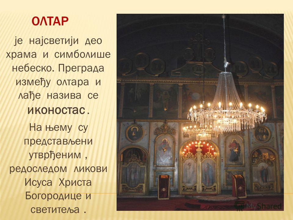 ОЛТАР је најсветији део храма и симболише небеско. Преграда између олтара и лађе назива се иконостас. На њему су представљени утврђеним, редоследом ликови Исуса Христа Богородице и светитеља.