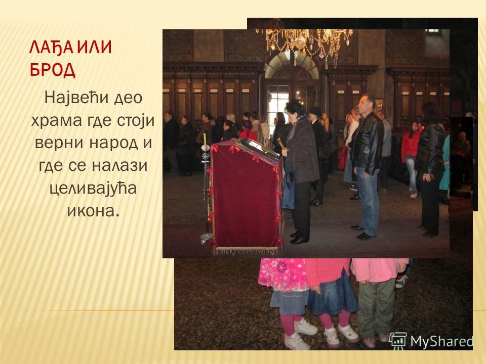 ЛАЂА ИЛИ БРОД Највећи део храма где стоји верни народ и где се налази целивајућа икона.