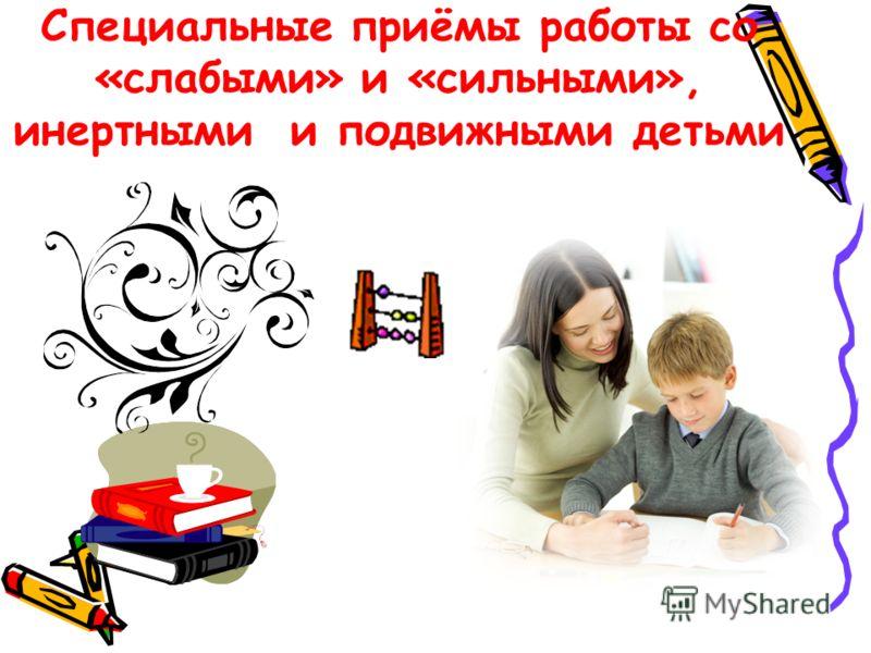 Специальные приёмы работы со «слабыми» и «сильными», инертными и подвижными детьми
