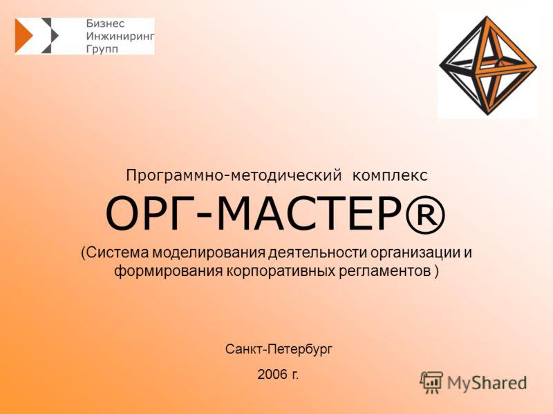 Программно-методический комплекс ОРГ-МАСТЕР® Санкт-Петербург 2006 г. (Система моделирования деятельности организации и формирования корпоративных регламентов )