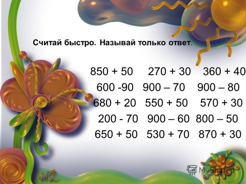 Считай быстро. Называй только ответ. 850 + 50 270 + 30 360 + 40 600 -90 900 – 70 900 – 80 680 + 20 550 + 50 570 + 30 200 - 70 900 – 60 800 – 50 650 + 50 530 + 70 870 + 30