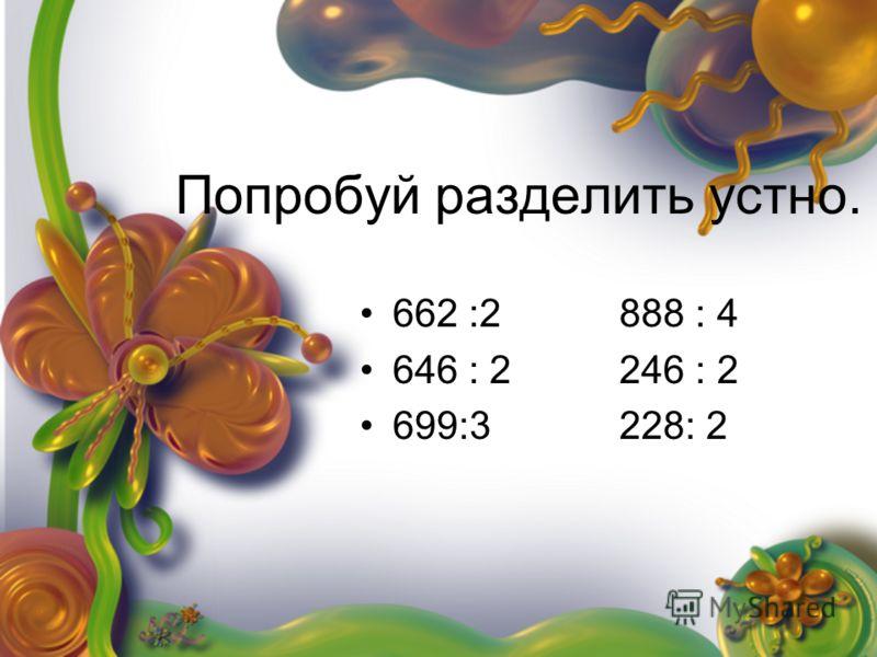 Попробуй разделить устно. 662 :2 888 : 4 646 : 2 246 : 2 699:3 228: 2