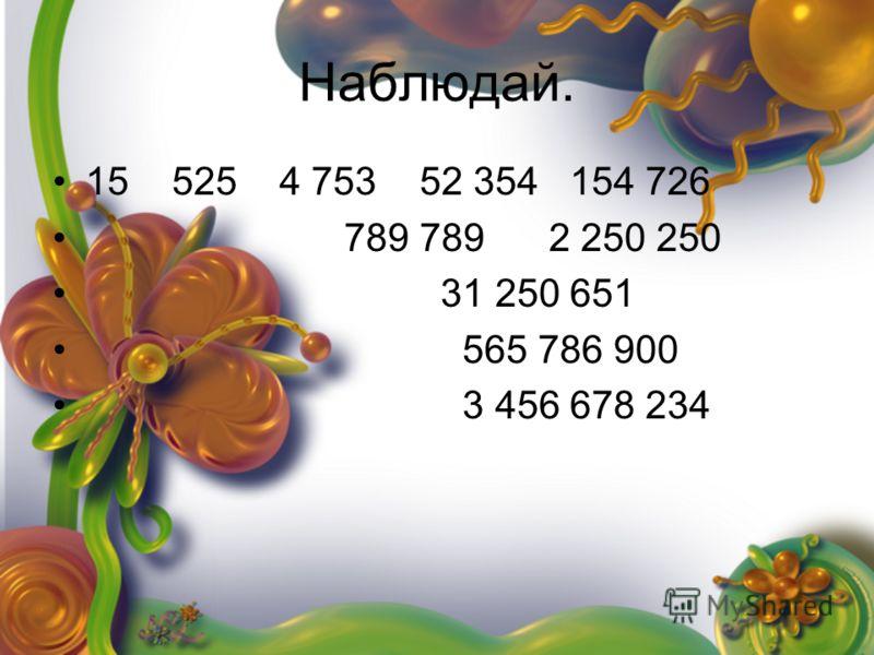 Наблюдай. 15 525 4 753 52 354 154 726 789 789 2 250 250 31 250 651 565 786 900 3 456 678 234