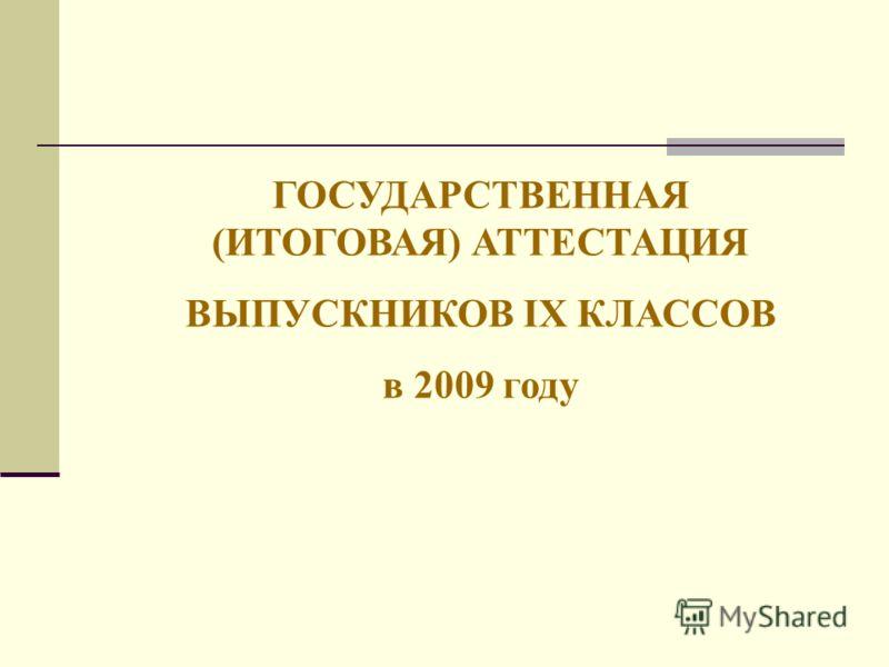 ГОСУДАРСТВЕННАЯ (ИТОГОВАЯ) АТТЕСТАЦИЯ ВЫПУСКНИКОВ IX КЛАССОВ в 2009 году