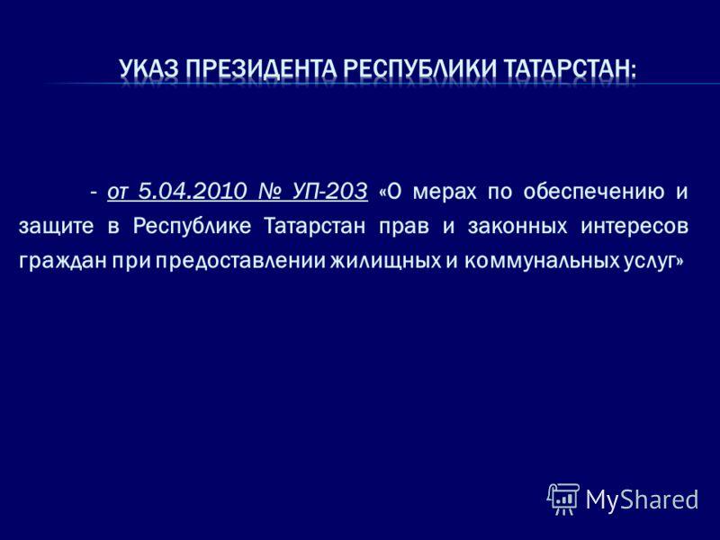 - от 5.04.2010 УП-203 «О мерах по обеспечению и защите в Республике Татарстан прав и законных интересов граждан при предоставлении жилищных и коммунальных услуг»
