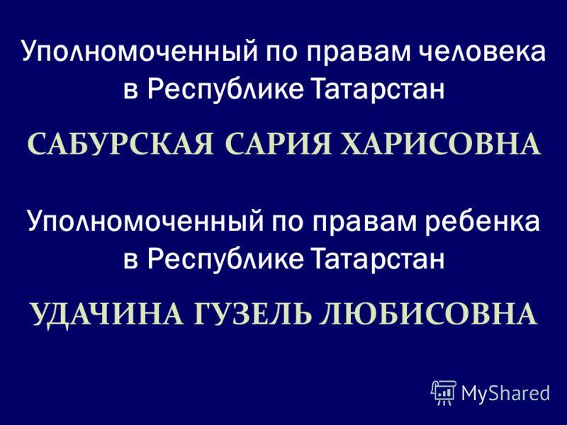 Уполномоченный по правам человека в Республике Татарстан САБУРСКАЯ САРИЯ ХАРИСОВНА Уполномоченный по правам ребенка в Республике Татарстан УДАЧИНА ГУЗЕЛЬ ЛЮБИСОВНА