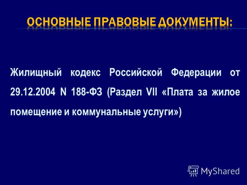 Жилищный кодекс Российской Федерации от 29.12.2004 N 188-ФЗ (Раздел VII «Плата за жилое помещение и коммунальные услуги»)