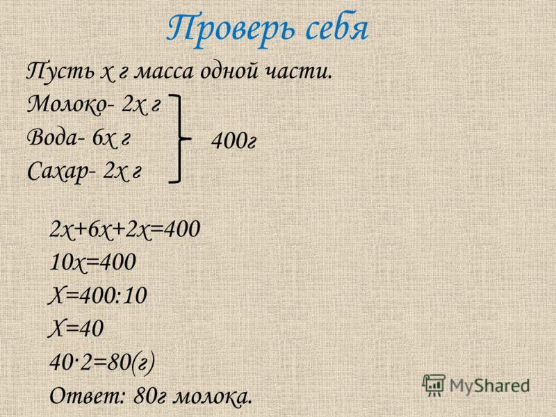 Проверь себя Пусть х г масса одной части. Молоко- 2х г Вода- 6х г Сахар- 2х г 2х+6х+2х=400 10х=400 Х=400:10 Х=40 40·2=80(г) Ответ: 80г молока. 400г
